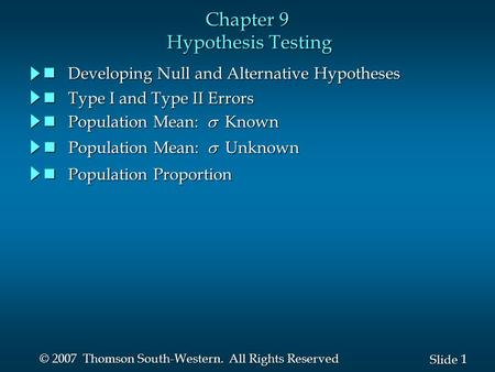 1 1 Slide © 2007 Thomson South-Western. All Rights Reserved Chapter 9 Hypothesis Testing Developing Null and Alternative Hypotheses Developing Null and.