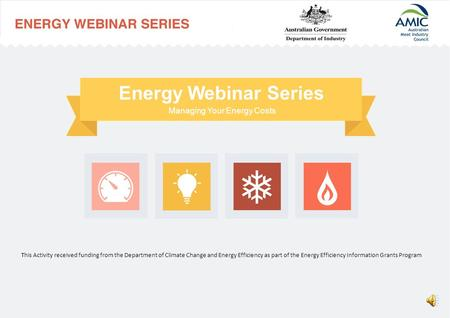Managing Your Energy Costs Energy Webinar Series This Activity received funding from the Department of Climate Change and Energy Efficiency as part of.