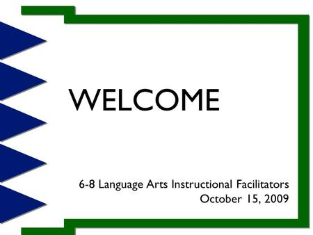 WELCOME 6-8 Language Arts Instructional Facilitators October 15, 2009.