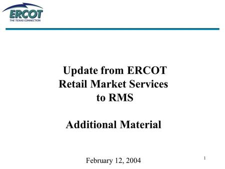 1 Update from ERCOT Retail Market Services to RMS Additional Material February 12, 2004.