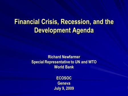Financial Crisis, Recession, and the Development Agenda Financial Crisis, Recession, and the Development Agenda Richard Newfarmer Special Representative.