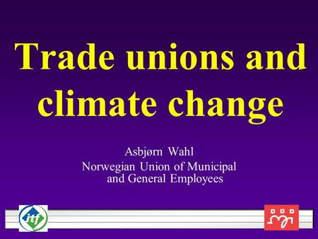 Trade unions and climate change Asbjørn Wahl Norwegian Union of Municipal and General Employees.