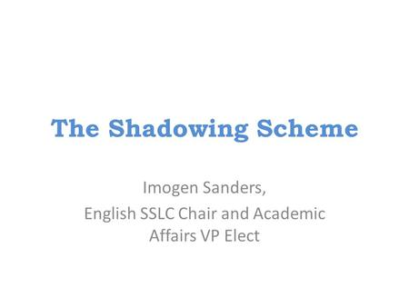 The Shadowing Scheme Imogen Sanders, English SSLC Chair and Academic Affairs VP Elect.