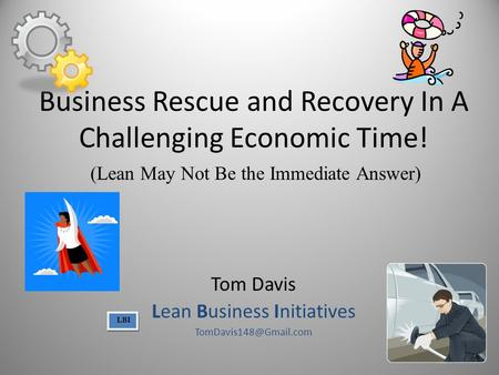 Business Rescue and Recovery In A Challenging Economic Time! Tom Davis Lean Business Initiatives (Lean May Not Be the Immediate Answer)