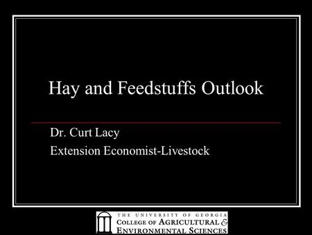 Hay and Feedstuffs Outlook Dr. Curt Lacy Extension Economist-Livestock.