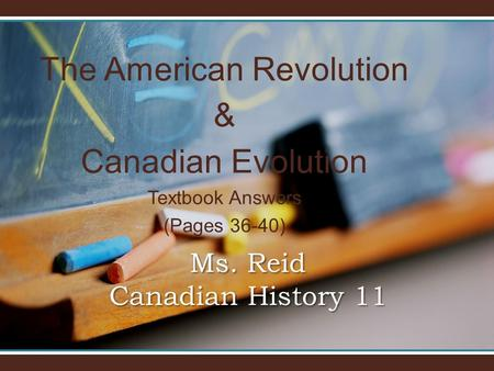 The American Revolution & Canadian Evolution Textbook Answers (Pages 36-40) Ms. Reid Canadian History 11.