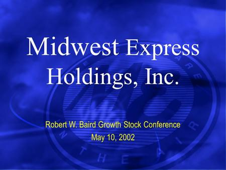 Midwest Express Holdings, Inc. Robert W. Baird Growth Stock Conference May 10, 2002.