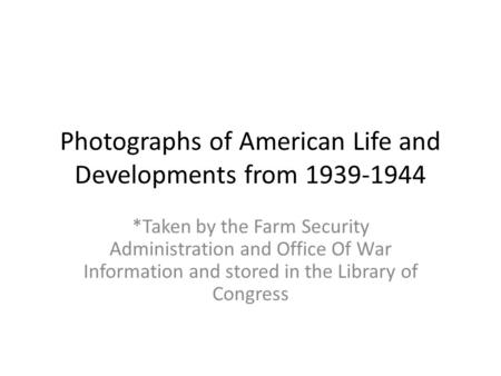 Photographs of American Life and Developments from 1939-1944 *Taken by the Farm Security Administration and Office Of War Information and stored in the.