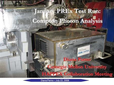 Diana Parno – July 22, 2008 January PREx Test Run: Compton Photon Analysis Diana Parno Carnegie Mellon University HAPPEX Collaboration Meeting.