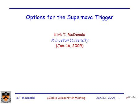 K.T. McDonald  BooNe Collaboration Meeting Jan. 23, 2009 1  BooNE Options for the Supernova Trigger Kirk T. McDonald Princeton University (Jan. 16, 2009)