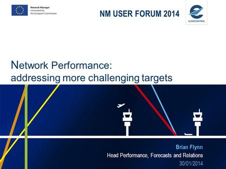 NM USER FORUM 2014 Brian Flynn Head Performance, Forecasts and Relations 30/01/2014 N etwork Performance: addressing more challenging targets.