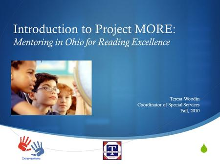  Introduction to Project MORE: Mentoring in Ohio for Reading Excellence Teresa Woodin Coordinator of Special Services Fall, 2010.