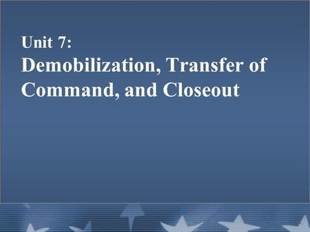 Unit 7: Demobilization, Transfer of Command, and Closeout