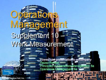 © 2006 Prentice Hall, Inc.S10 – 1 Operations Management Supplement 10 – Work Measurement © 2006 Prentice Hall, Inc. PowerPoint presentation to accompany.