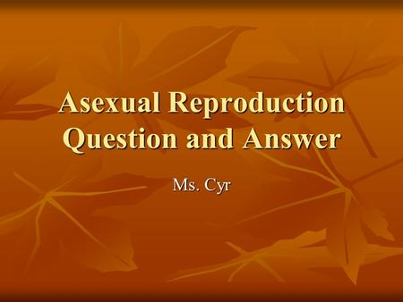 Asexual Reproduction Question and Answer Ms. Cyr.