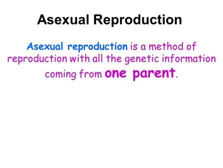 Asexual Reproduction Asexual reproduction is a method of reproduction with all the genetic information coming from one parent.