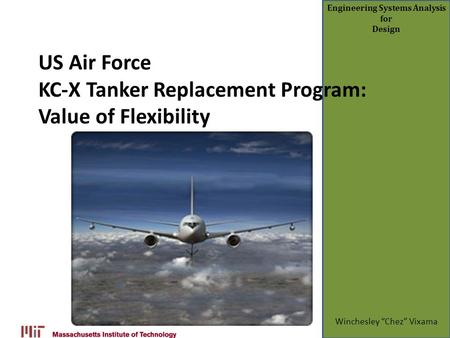 "Engineering Systems Analysis for Design US Air Force KC-X Tanker Replacement Program: Value of Flexibility Winchesley ""Chez"" Vixama."