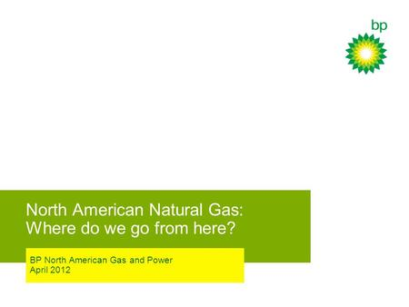 North American Natural Gas: Where do we go from here? BP North American Gas and Power April 2012.