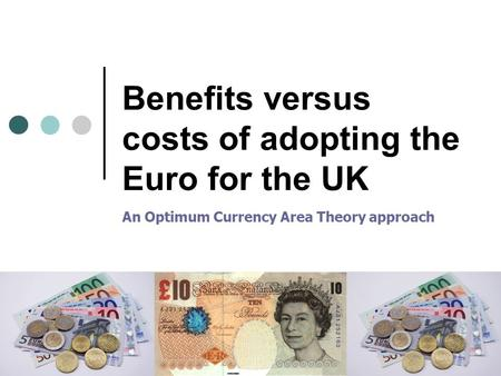 Benefits versus costs of adopting the Euro for the UK An Optimum Currency Area Theory approach.