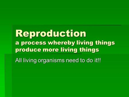 Reproduction a process whereby living things produce more living things All living organisms need to do it!!