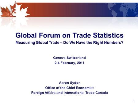 1 Global Forum on Trade Statistics Measuring Global Trade – Do We Have the Right Numbers? Geneva Switzerland 2-4 February, 2011 Aaron Sydor Office of the.