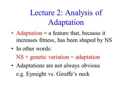Lecture 2: Analysis of Adaptation Adaptation = a feature that, because it increases fitness, has been shaped by NS In other words: NS + genetic variation.