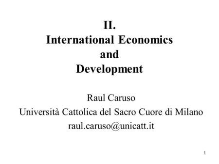 1 II. International Economics and Development Raul Caruso Università Cattolica del Sacro Cuore di Milano