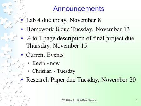 CS 484 – Artificial Intelligence1 Announcements Lab 4 due today, November 8 Homework 8 due Tuesday, November 13 ½ to 1 page description of final project.