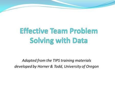 Adapted from the TIPS training materials developed by Horner & Todd, University of Oregon.