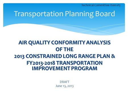AIR QUALITY CONFORMITY ANALYSIS OF THE 2013 CONSTRAINED LONG RANGE PLAN & FY2013-2018 TRANSPORTATION IMPROVEMENT PROGRAM DRAFT June 13, 2013 Transportation.