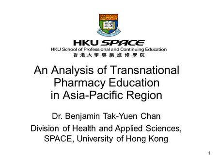 1 An Analysis of Transnational Pharmacy Education in Asia-Pacific Region Dr. Benjamin Tak-Yuen Chan Division of Health and Applied Sciences, SPACE, University.