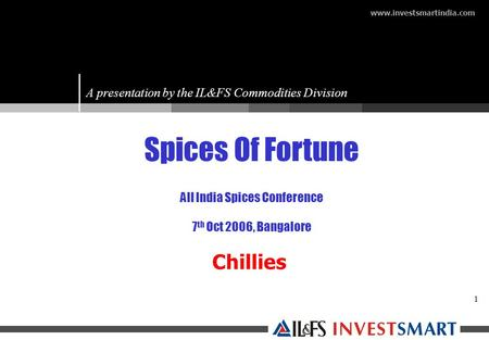 1 Spices Of Fortune All India Spices Conference 7 th Oct 2006, Bangalore www.investsmartindia.com A presentation by the IL&FS Commodities Division Chillies.