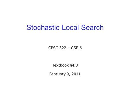 Stochastic Local Search CPSC 322 – CSP 6 Textbook §4.8 February 9, 2011.