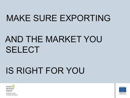 MAKE SURE EXPORTING AND THE MARKET YOU SELECT IS RIGHT FOR YOU.