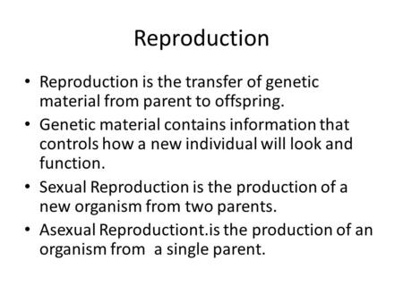 Reproduction Reproduction is the transfer of genetic material from parent to offspring. Genetic material contains information that controls how a new individual.
