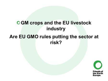 GM crops and the EU livestock industry Are EU GMO rules putting the sector at risk?