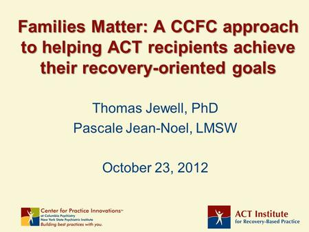 Families Matter: A CCFC approach to helping ACT recipients achieve their recovery-oriented goals Thomas Jewell, PhD Pascale Jean-Noel, LMSW October 23,