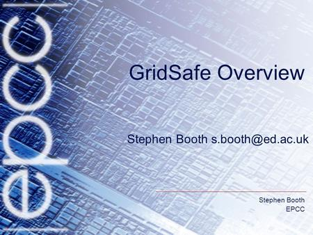 Stephen Booth EPCC Stephen Booth GridSafe Overview.