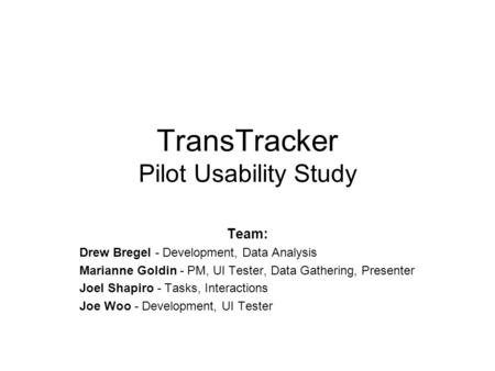 TransTracker Pilot Usability Study Team: Drew Bregel - Development, Data Analysis Marianne Goldin - PM, UI Tester, Data Gathering, Presenter Joel Shapiro.