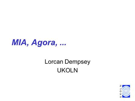 MIA, Agora,... Lorcan Dempsey UKOLN. MODELS 6 2 UKOLN is supported by... … and it provides research, awareness and information services for the library.