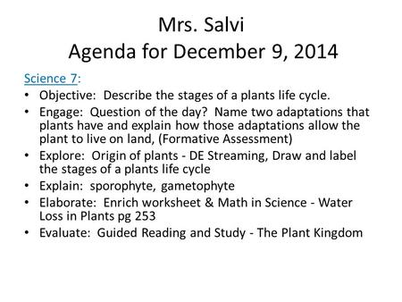 Mrs. Salvi Agenda for December 9, 2014 Science 7: Objective: Describe the stages of a plants life cycle. Engage: Question of the day? Name two adaptations.