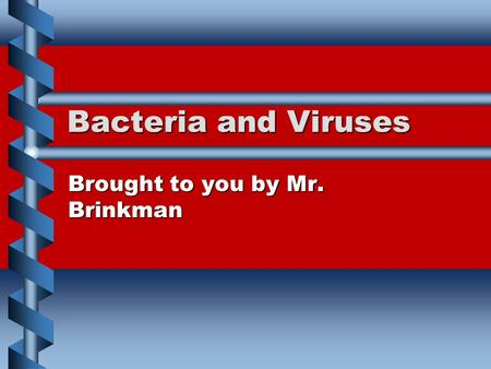 Bacteria and Viruses Brought to you by Mr. Brinkman.