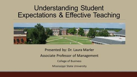 Understanding Student Expectations & Effective Teaching Presented by: Dr. Laura Marler Associate Professor of Management College of Business Mississippi.