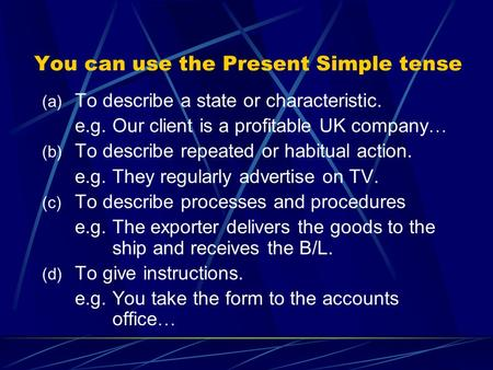 You can use the Present Simple tense (a) To describe a state or characteristic. e.g. Our client is a profitable UK company … (b) To describe repeated or.