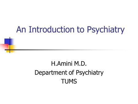 An Introduction to Psychiatry H.Amini M.D. Department of Psychiatry TUMS.
