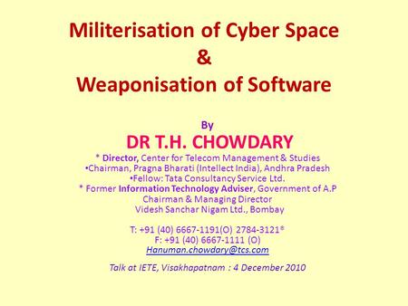 Militerisation of Cyber Space & Weaponisation of Software By DR T.H. CHOWDARY * Director, Center for Telecom Management & Studies Chairman, Pragna Bharati.