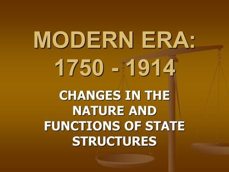 MODERN ERA: 1750 - 1914 CHANGES <strong>IN</strong> THE NATURE AND FUNCTIONS OF STATE STRUCTURES.