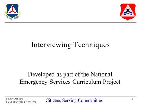 1FILENAME.PPT LAST REVISED: 9 JULY 2008 Citizens Serving Communities Interviewing Techniques Developed as part of the National Emergency Services Curriculum.