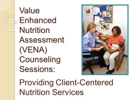Value Enhanced Nutrition Assessment (VENA) Counseling Sessions: Providing Client-Centered Nutrition Services.