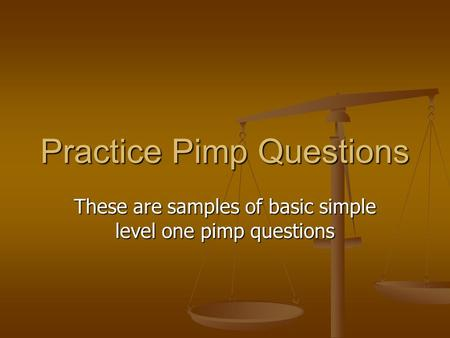 Practice Pimp Questions These are samples of basic simple level one pimp questions.